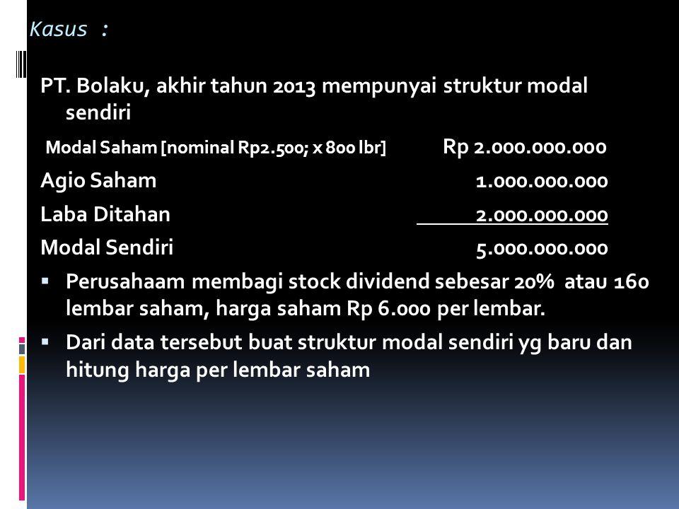 Kasus : PT. Bolaku, akhir tahun 2013 mempunyai struktur modal sendiri. Modal Saham [nominal Rp2.500; x 800 lbr] Rp 2.000.000.000.
